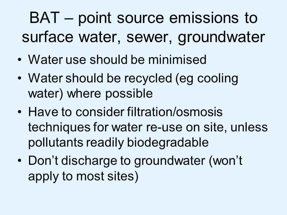 BAT – fugitive emissions to surface water, sewer, groundwater List of requirements for infrastructure to be BAT (no fugitive emissions to land/ water) –Subsurface structures –Land surface – yards, roadways –Above ground tanks –Storage areas for IBCs, drums, bags, etc This will mean investment on most sites to upgrade infrastructure so no leaks