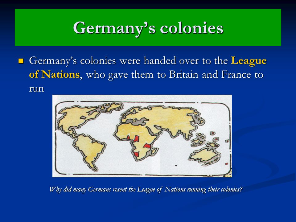 Germany's colonies Germany's colonies were handed over to the League of Nations, who gave them to Britain and France to run Germany's colonies were handed over to the League of Nations, who gave them to Britain and France to run Why did many Germans resent the League of Nations running their colonies