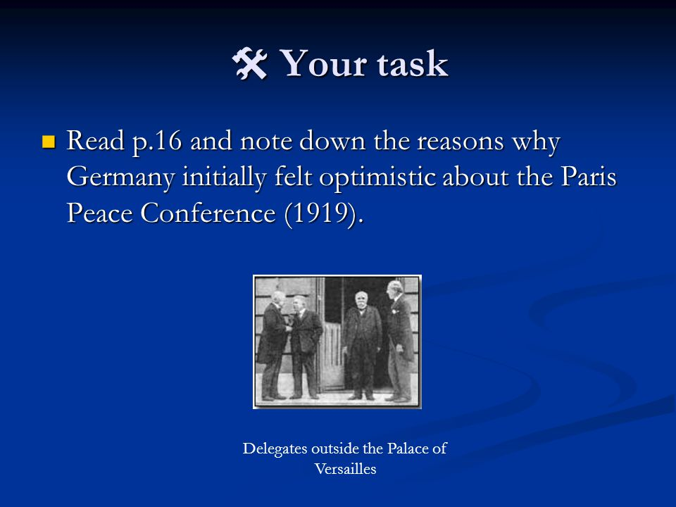  Your task Read p.16 and note down the reasons why Germany initially felt optimistic about the Paris Peace Conference (1919).