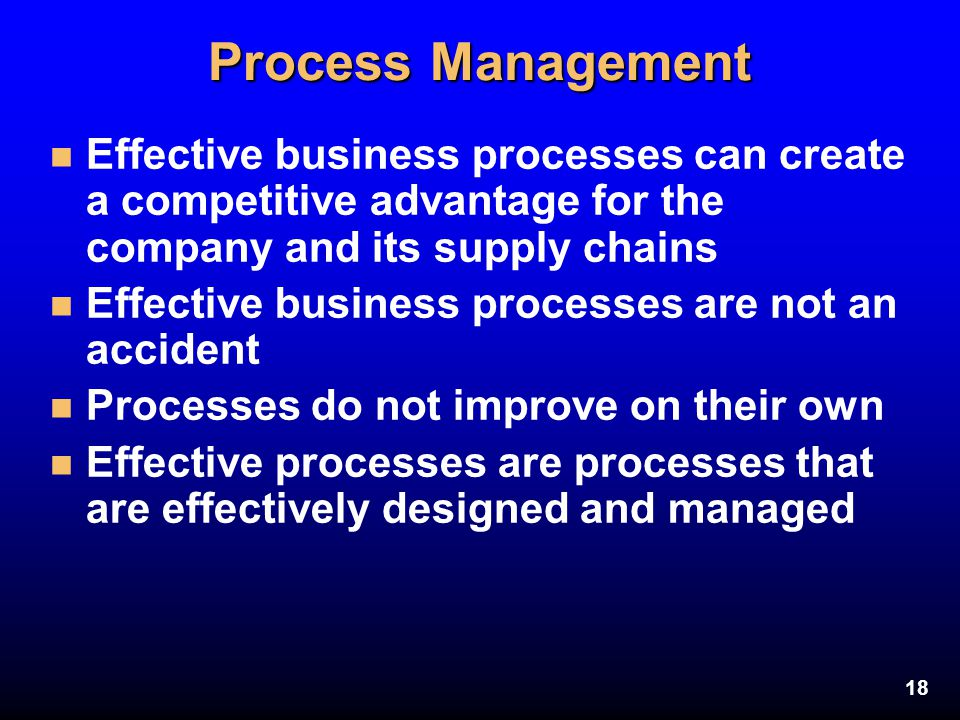 18 Process Management n Effective business processes can create a competitive advantage for the company and its supply chains n Effective business pro