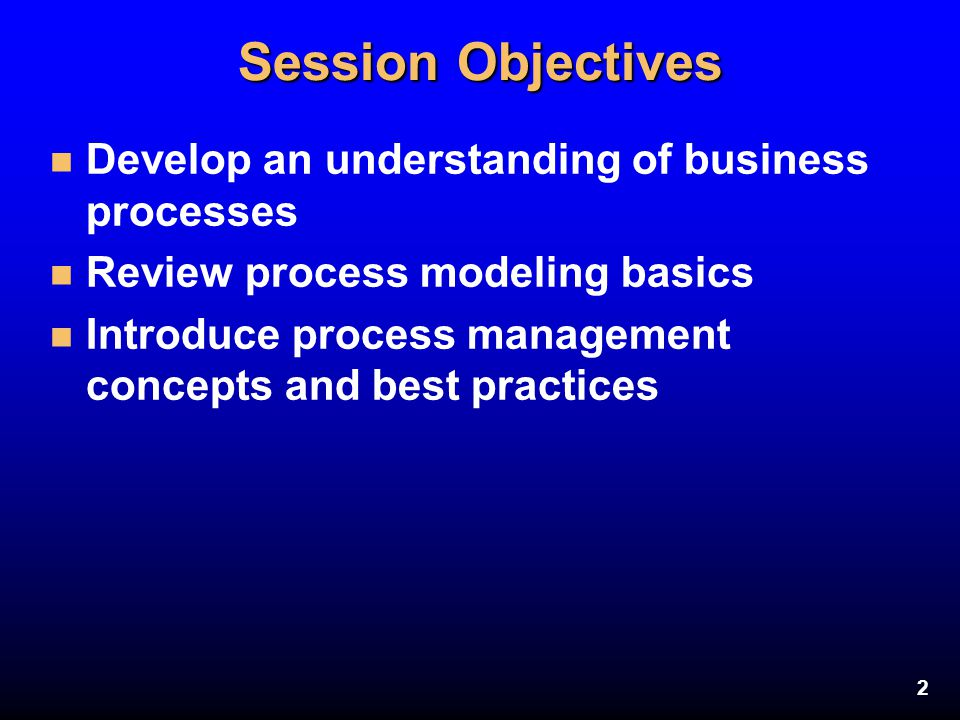 2 Session Objectives n Develop an understanding of business processes n Review process modeling basics n Introduce process management concepts and bes