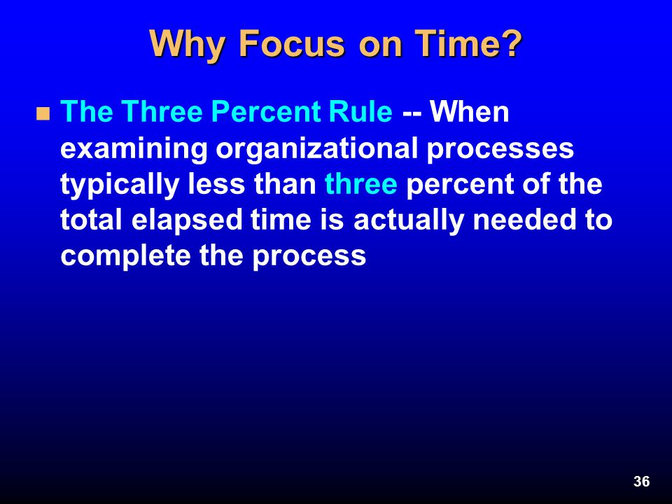 36 Why Focus on Time? n The Three Percent Rule -- When examining organizational processes typically less than three percent of the total elapsed time