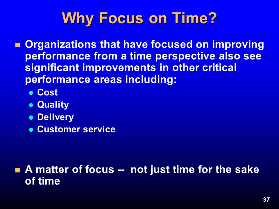 37 Why Focus on Time? n Organizations that have focused on improving performance from a time perspective also see significant improvements in other cr