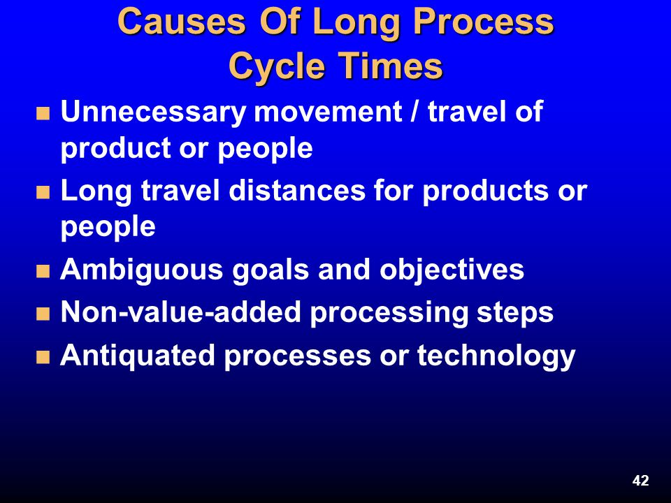 42 Causes Of Long Process Cycle Times n Unnecessary movement / travel of product or people n Long travel distances for products or people n Ambiguous