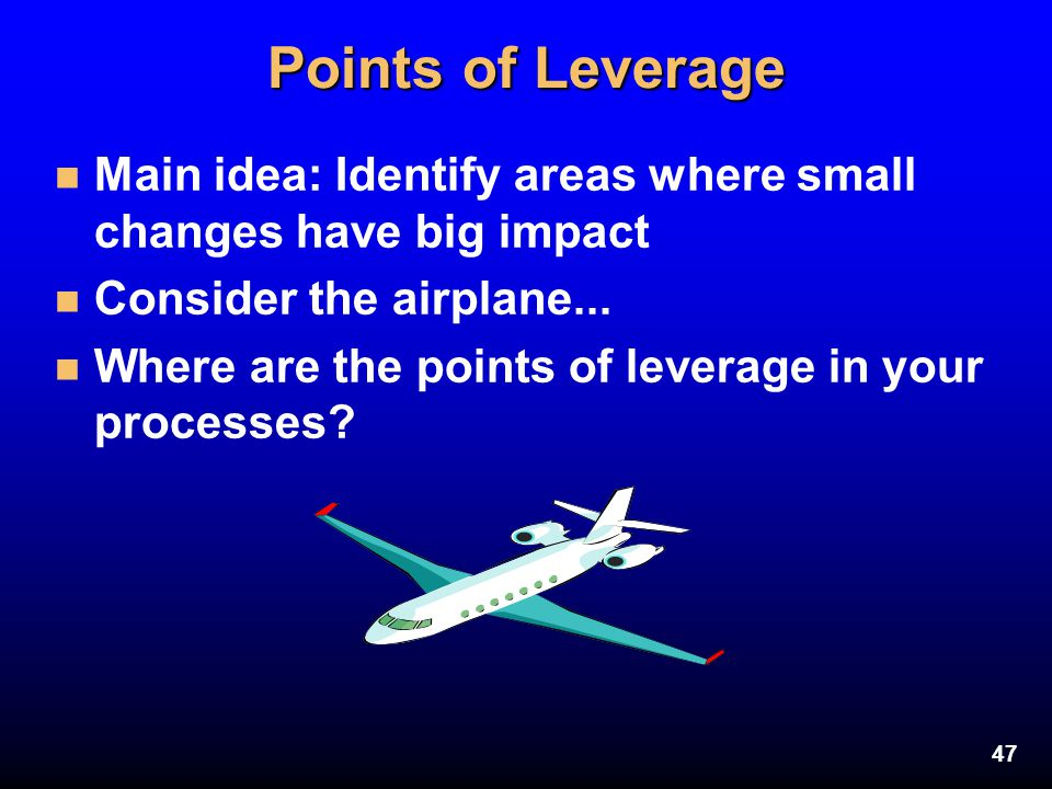 47 Points of Leverage n Main idea: Identify areas where small changes have big impact n Consider the airplane... n Where are the points of leverage in