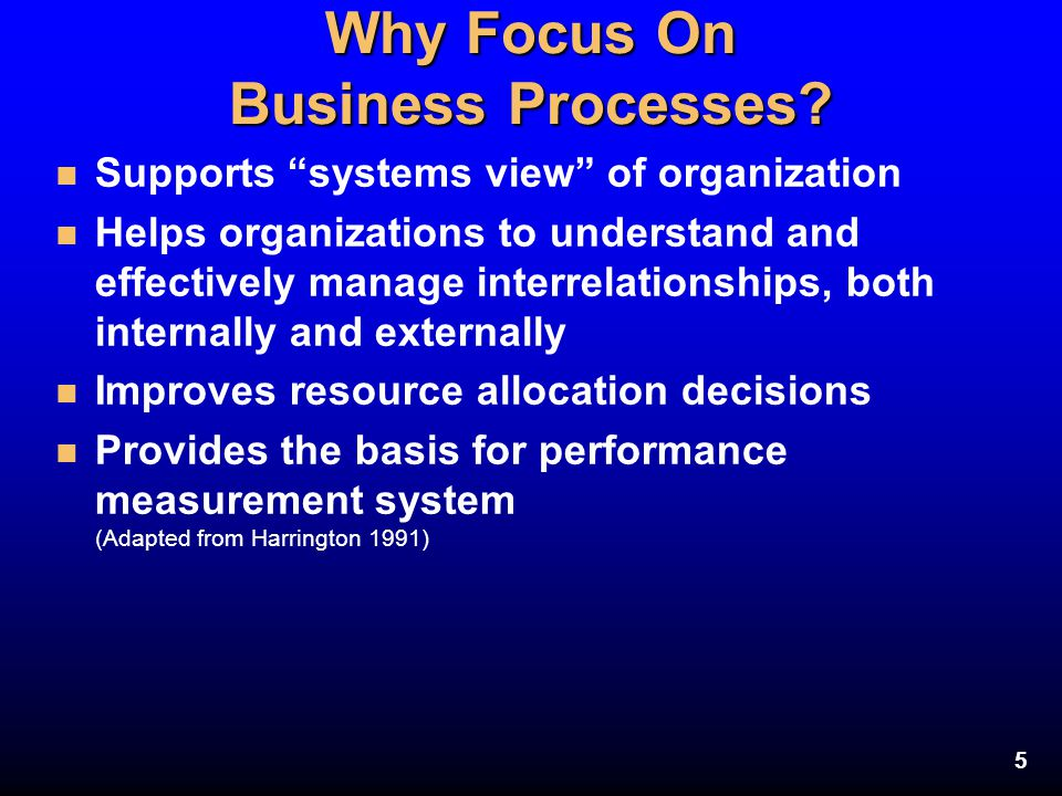 """5 Why Focus On Business Processes? n Supports """"systems view"""" of organization n Helps organizations to understand and effectively manage interrelations"""