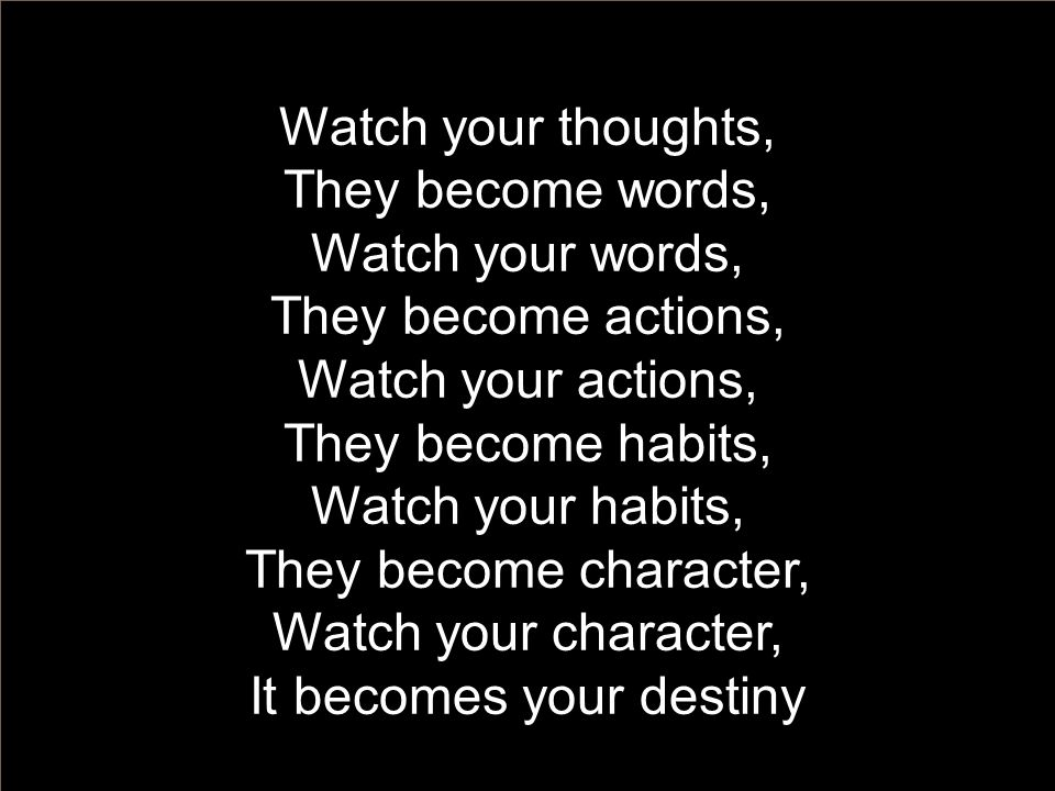 Watch your thoughts, They become words, Watch your words, They become actions, Watch your actions, They become habits, Watch your habits, They become