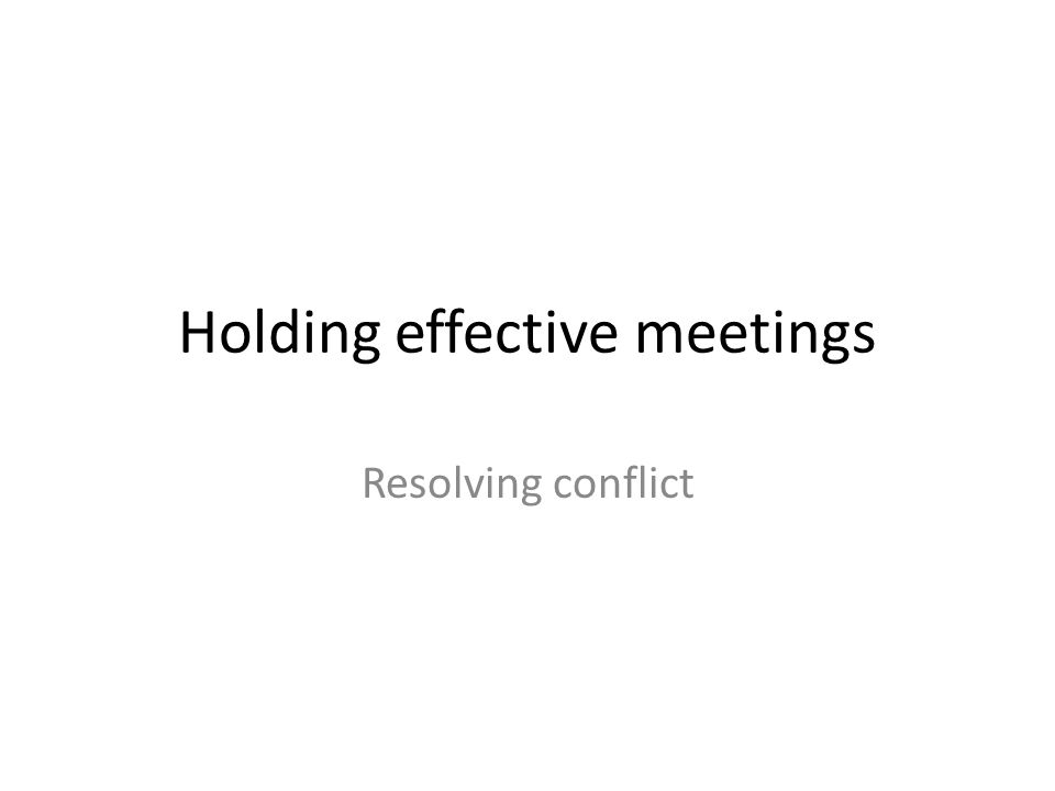 Holding effective meetings Resolving conflict