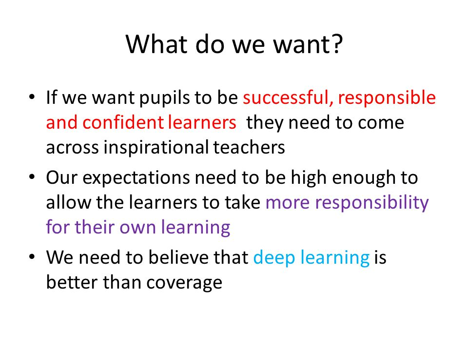 What do we want? If we want pupils to be successful, responsible and confident learners they need to come across inspirational teachers Our expectatio