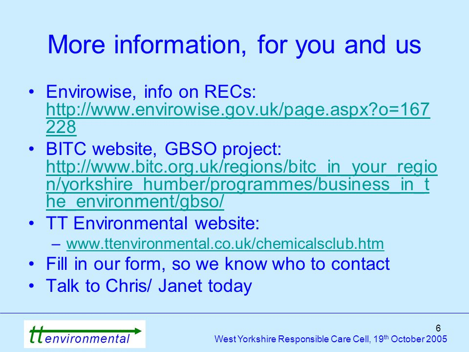 6 West Yorkshire Responsible Care Cell, 19 th October 2005 More information, for you and us Envirowise, info on RECs: http://www.envirowise.gov.uk/page.aspx?o=167 228 http://www.envirowise.gov.uk/page.aspx?o=167 228 BITC website, GBSO project: http://www.bitc.org.uk/regions/bitc_in_your_regio n/yorkshire_humber/programmes/business_in_t he_environment/gbso/ http://www.bitc.org.uk/regions/bitc_in_your_regio n/yorkshire_humber/programmes/business_in_t he_environment/gbso/ TT Environmental website: –www.ttenvironmental.co.uk/chemicalsclub.htmwww.ttenvironmental.co.uk/chemicalsclub.htm Fill in our form, so we know who to contact Talk to Chris/ Janet today