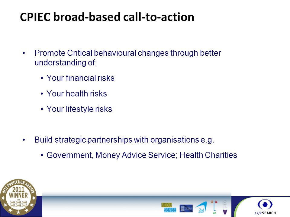 Part of the BGL Group CPIEC broad-based call-to-action Promote Critical behavioural changes through better understanding of: Your financial risks Your