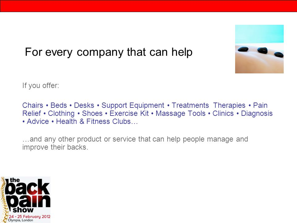For every company that can help If you offer: Chairs Beds Desks Support Equipment Treatments Therapies Pain Relief Clothing Shoes Exercise Kit Massage Tools Clinics Diagnosis Advice Health & Fitness Clubs… …and any other product or service that can help people manage and improve their backs.