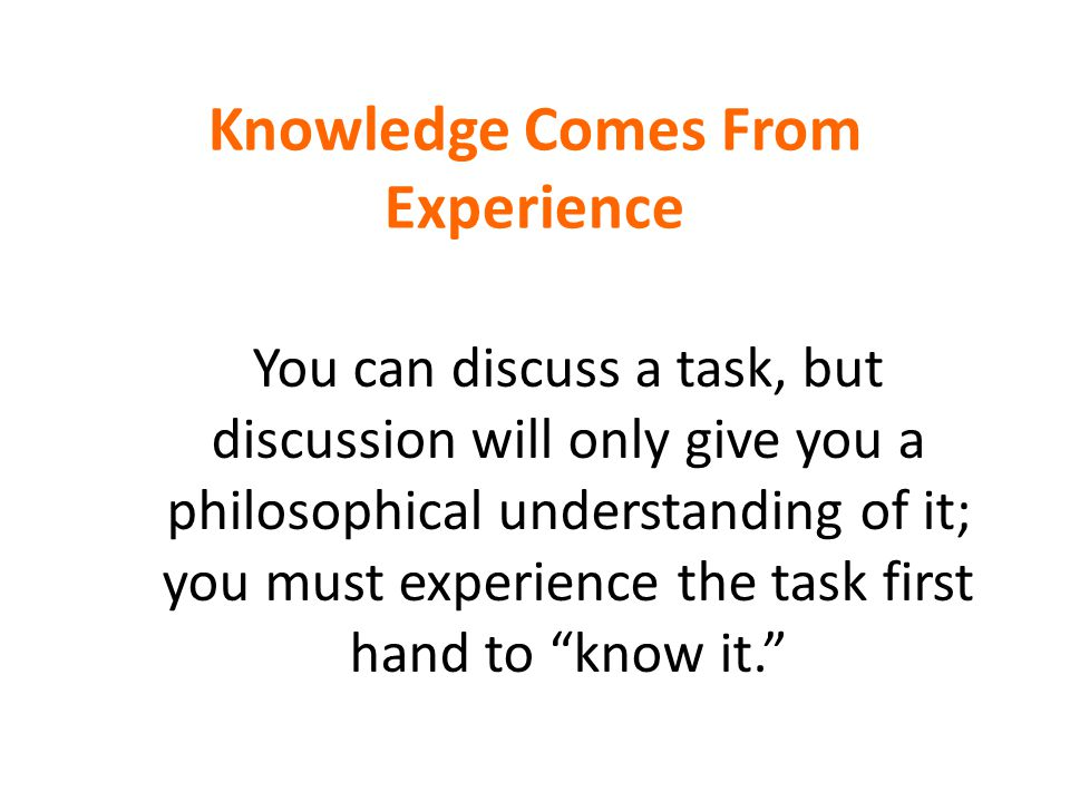 "Knowledge Comes From Experience ""Information is not knowledge. The only source of knowledge is experience."" You can discuss a task, but discussion wil"