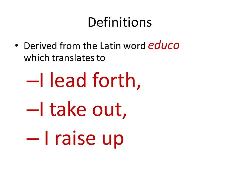 Definitions Derived from the Latin word educo which translates to – I lead forth, – I take out, – I raise up