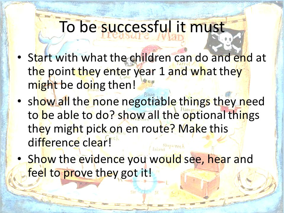 To be successful it must Start with what the children can do and end at the point they enter year 1 and what they might be doing then! show all the no
