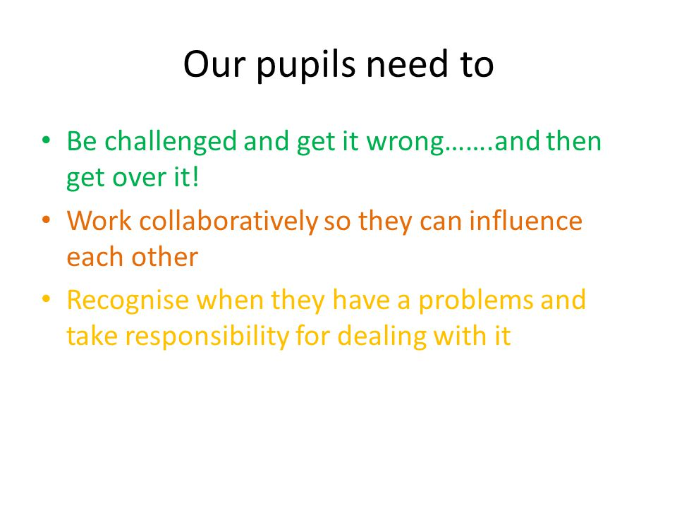Our pupils need to Be challenged and get it wrong…….and then get over it.