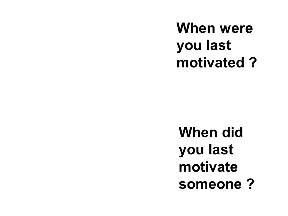 When were you last motivated ? When did you last motivate someone ?