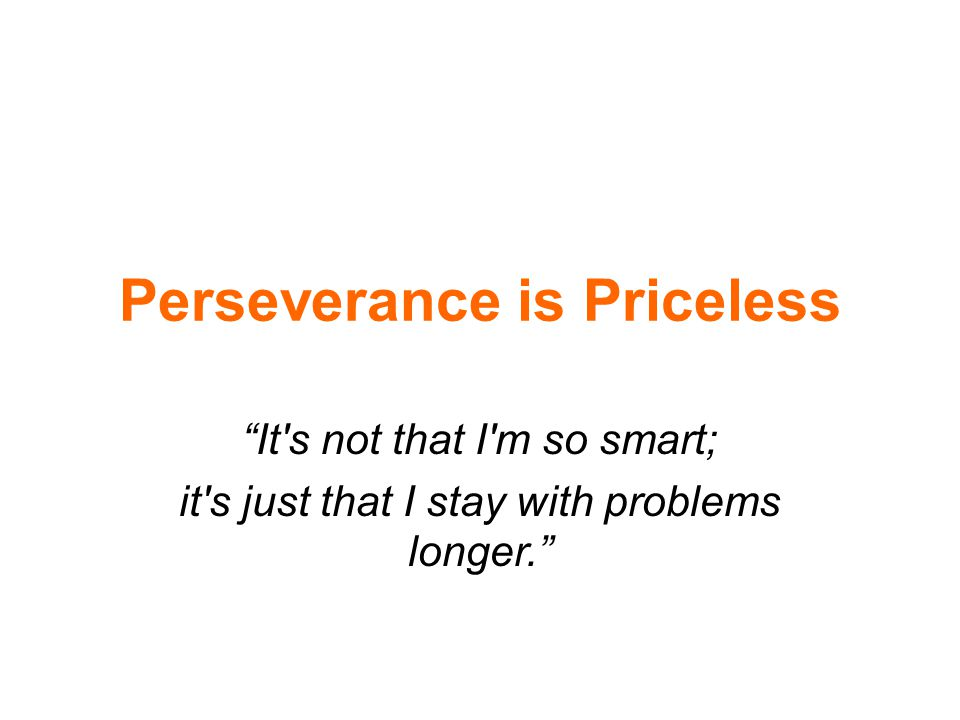"Perseverance is Priceless ""It's not that I'm so smart; it's just that I stay with problems longer."""