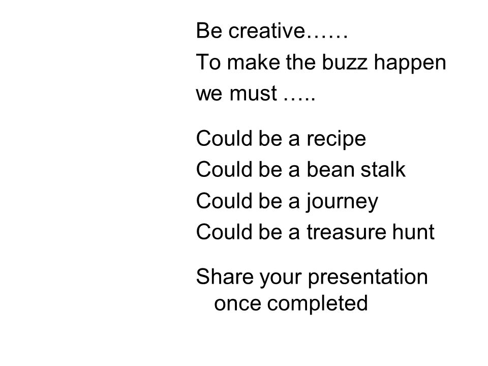 Be creative…… To make the buzz happen we must ….. Could be a recipe Could be a bean stalk Could be a journey Could be a treasure hunt Share your prese