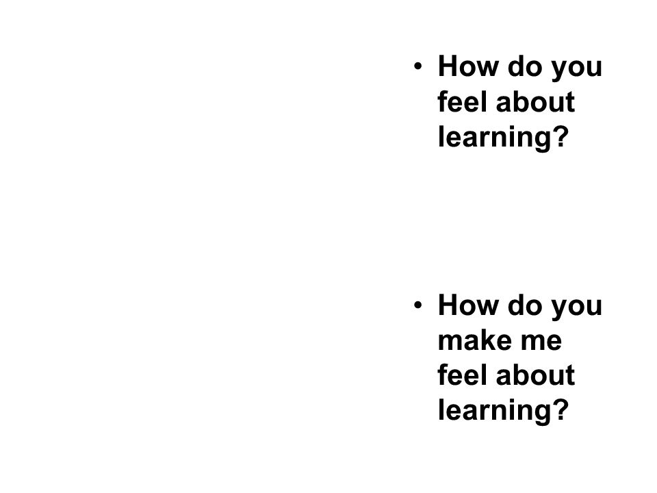 How do you feel about learning? How do you make me feel about learning?