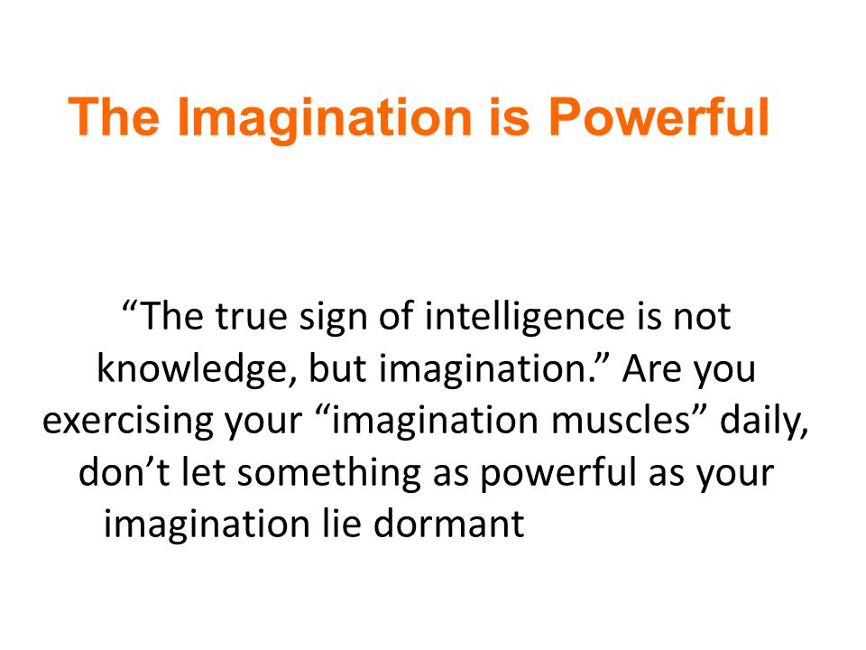 The Imagination is Powerful Imagination is everything.