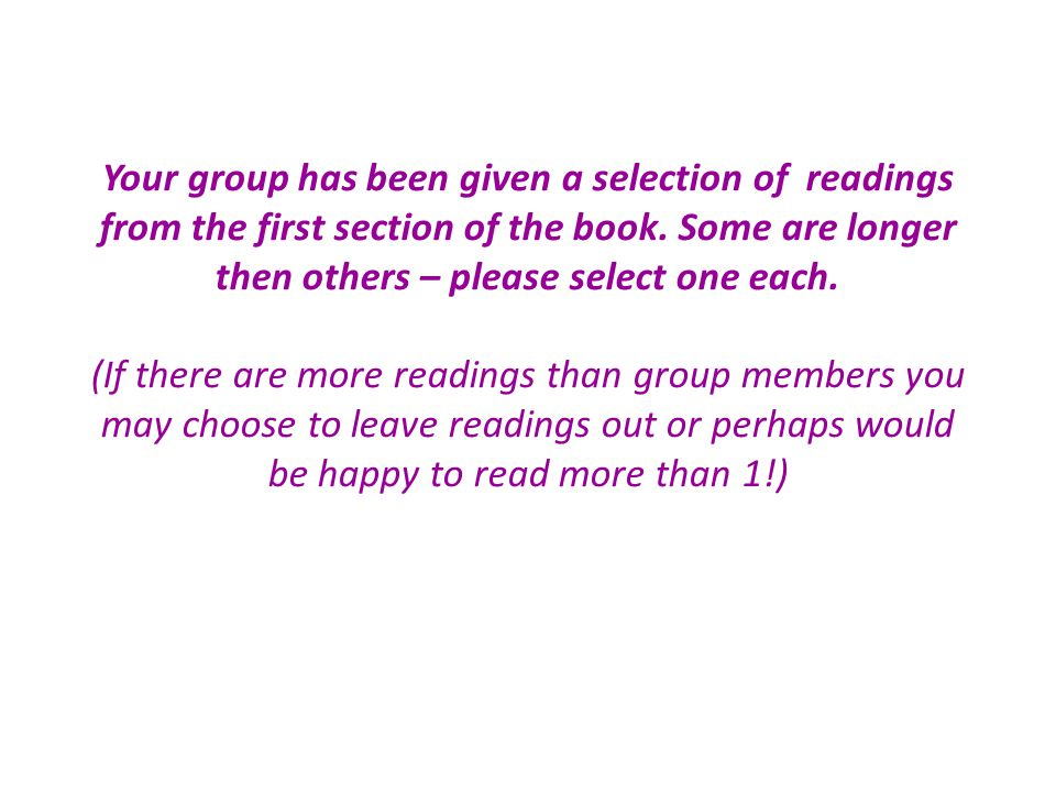 Your group has been given a selection of readings from the first section of the book. Some are longer then others – please select one each. (If there