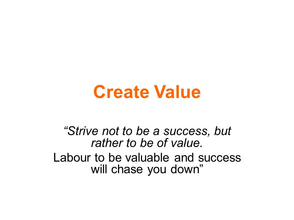 "Create Value ""Strive not to be a success, but rather to be of value. Labour to be valuable and success will chase you down"""