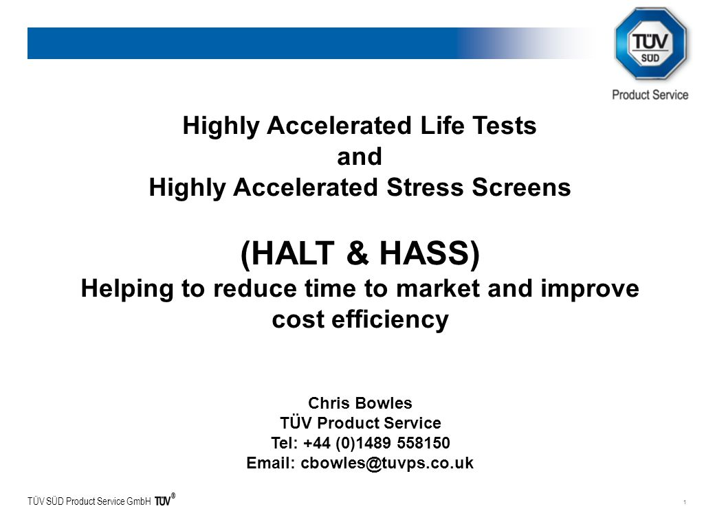 TÜV SÜD Product Service GmbH 1 Highly Accelerated Life Tests and Highly Accelerated Stress Screens (HALT & HASS) Helping to reduce time to market and improve cost efficiency Chris Bowles TÜV Product Service Tel: +44 (0)1489 558150 Email: cbowles@tuvps.co.uk