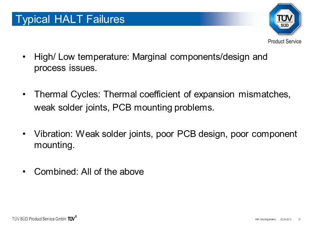 TÜV SÜD Product Service GmbH Typical HALT Failures High/ Low temperature: Marginal components/design and process issues.