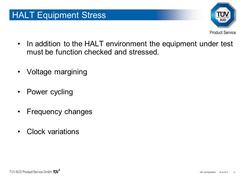 TÜV SÜD Product Service GmbH HALT Equipment Stress In addition to the HALT environment the equipment under test must be function checked and stressed.