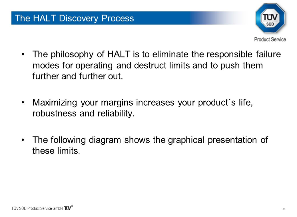 TÜV SÜD Product Service GmbH 17 The HALT Discovery Process The philosophy of HALT is to eliminate the responsible failure modes for operating and destruct limits and to push them further and further out.