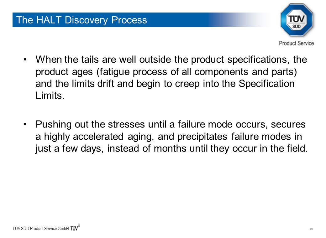 TÜV SÜD Product Service GmbH 21 The HALT Discovery Process When the tails are well outside the product specifications, the product ages (fatigue proce
