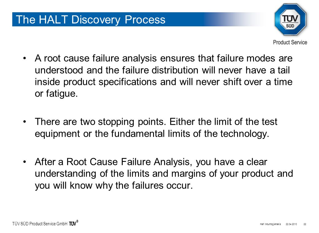TÜV SÜD Product Service GmbH The HALT Discovery Process A root cause failure analysis ensures that failure modes are understood and the failure distribution will never have a tail inside product specifications and will never shift over a time or fatigue.