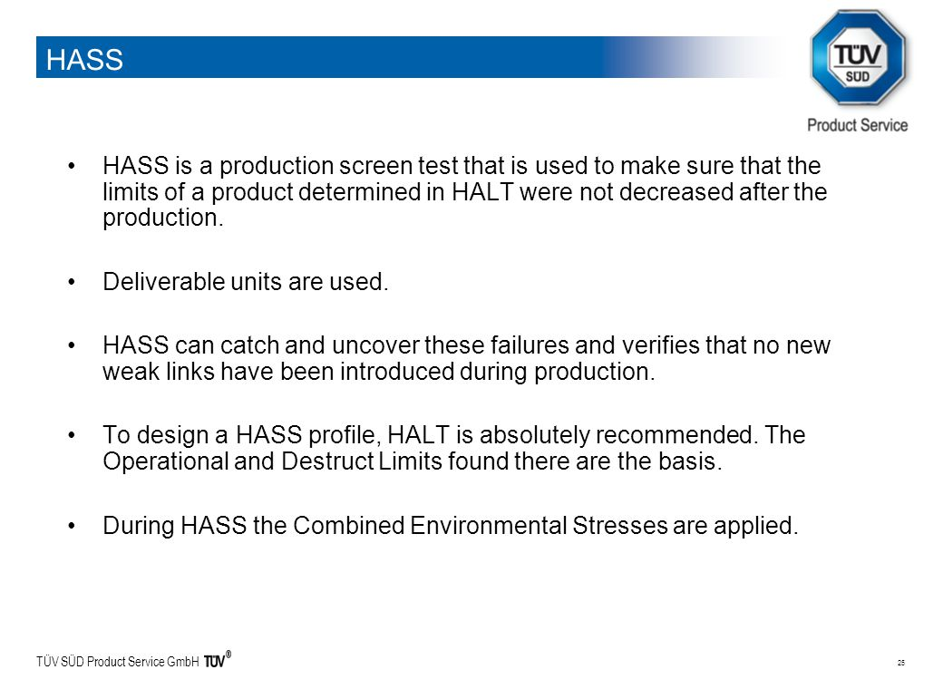 TÜV SÜD Product Service GmbH 25 HASS HASS is a production screen test that is used to make sure that the limits of a product determined in HALT were n