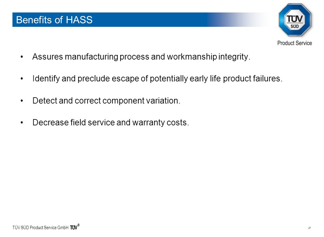 TÜV SÜD Product Service GmbH 27 Benefits of HASS Assures manufacturing process and workmanship integrity. Identify and preclude escape of potentially