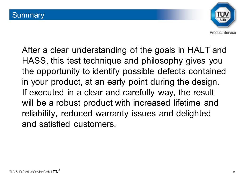 TÜV SÜD Product Service GmbH 28 Summary After a clear understanding of the goals in HALT and HASS, this test technique and philosophy gives you the opportunity to identify possible defects contained in your product, at an early point during the design.