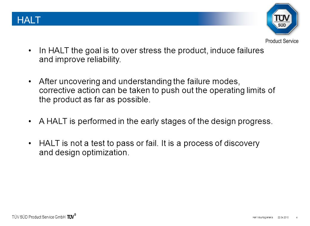 TÜV SÜD Product Service GmbH 22.04.2010Hari Mountogianakis4 HALT In HALT the goal is to over stress the product, induce failures and improve reliabili