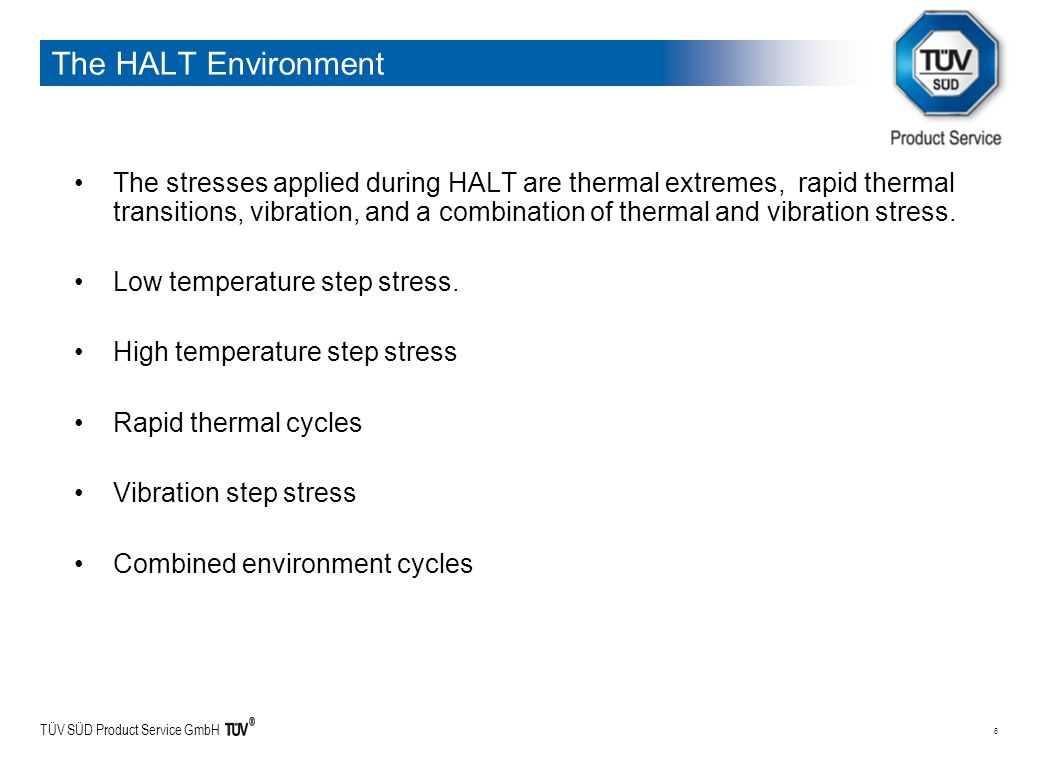 TÜV SÜD Product Service GmbH 6 The HALT Environment The stresses applied during HALT are thermal extremes, rapid thermal transitions, vibration, and a combination of thermal and vibration stress.
