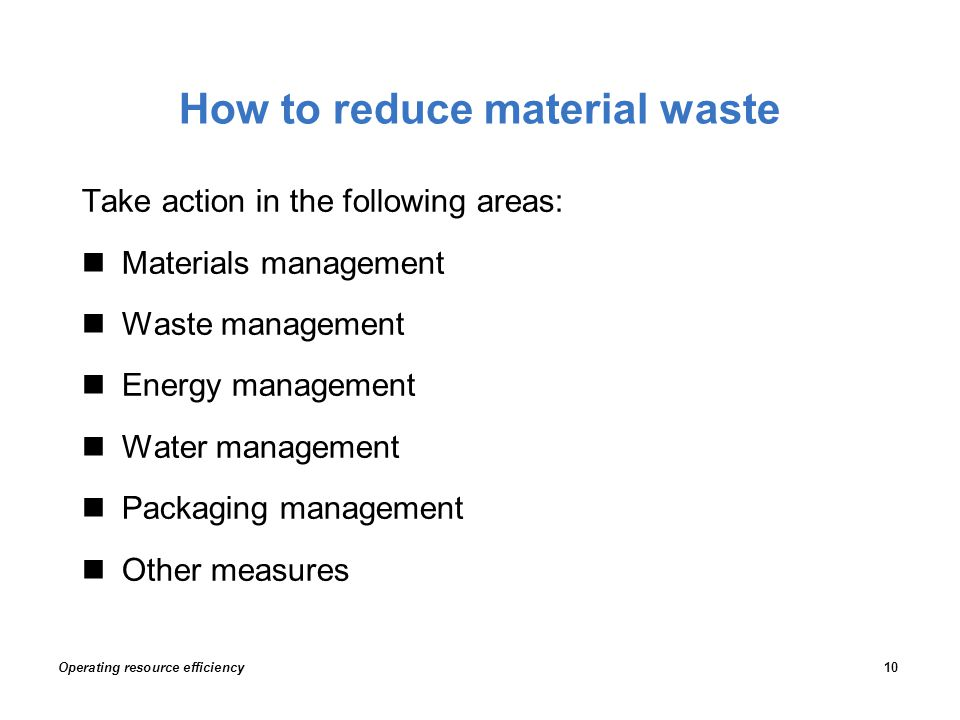 How to reduce material waste Take action in the following areas: Materials management Waste management Energy management Water management Packaging ma