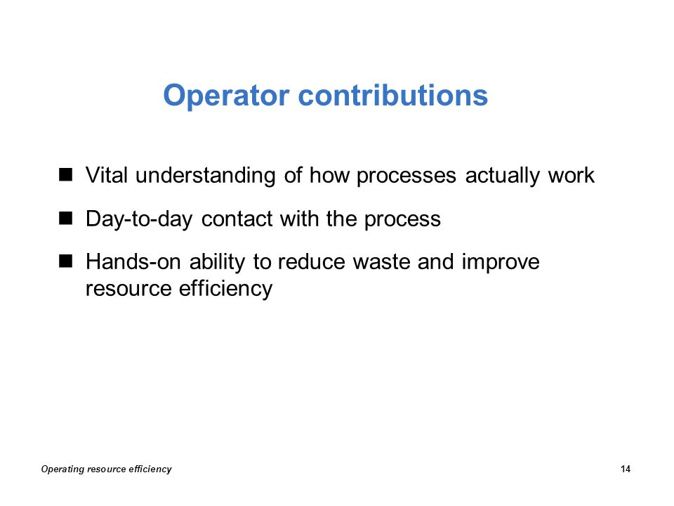Operator contributions Vital understanding of how processes actually work Day-to-day contact with the process Hands-on ability to reduce waste and improve resource efficiency Operating resource efficiency14