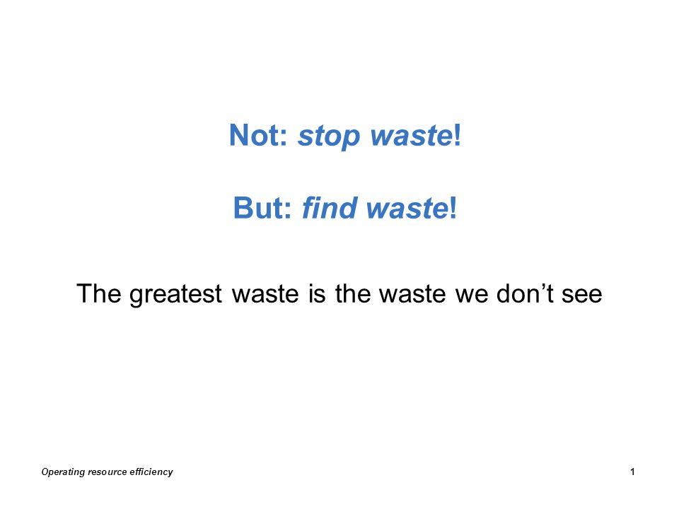 The greatest waste is the waste we don't see Not: stop waste! But: find waste! Operating resource efficiency1
