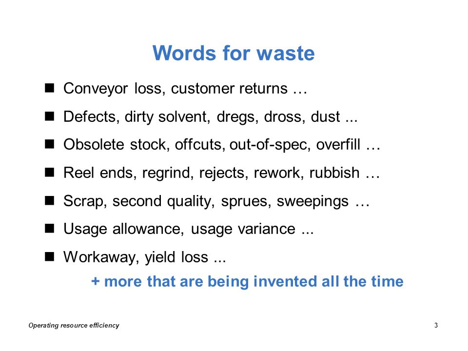 Words for waste Operating resource efficiency3 Conveyor loss, customer returns … Defects, dirty solvent, dregs, dross, dust... Obsolete stock, offcuts