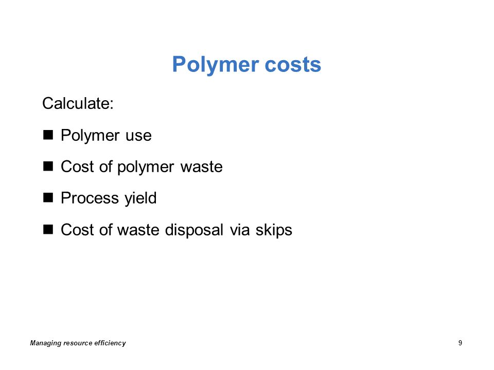 Polymer costs Calculate: Polymer use Cost of polymer waste Process yield Cost of waste disposal via skips Managing resource efficiency9