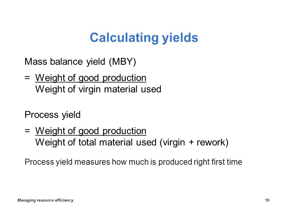 Calculating yields Mass balance yield (MBY) =Weight of good production Weight of virgin material used Process yield =Weight of good production Weight of total material used (virgin + rework) Process yield measures how much is produced right first time Managing resource efficiency10
