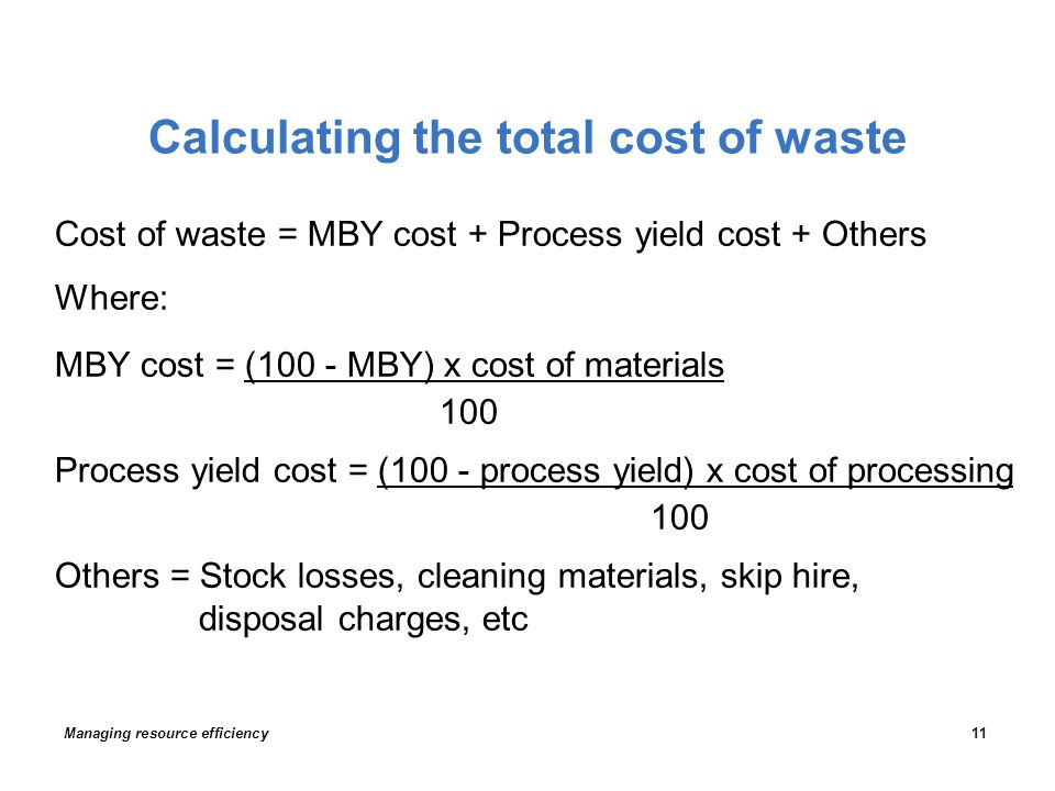 Calculating the total cost of waste Cost of waste = MBY cost + Process yield cost + Others Where: MBY cost = (100 - MBY) x cost of materials 100 Process yield cost = (100 - process yield) x cost of processing 100 Others = Stock losses, cleaning materials, skip hire, disposal charges, etc Managing resource efficiency11