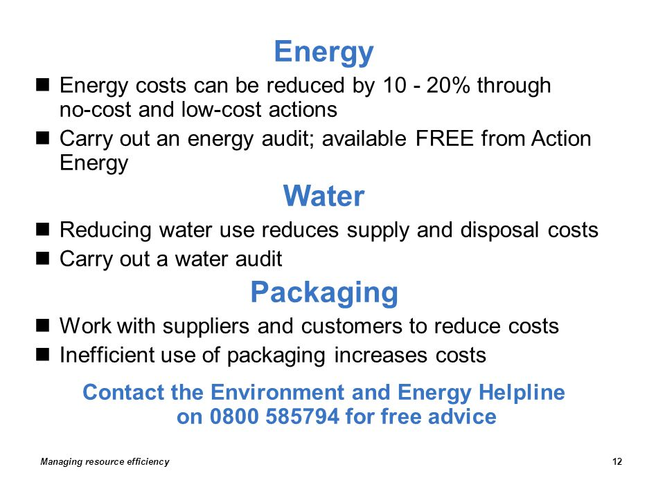 Energy Energy costs can be reduced by 10 - 20% through no-cost and low-cost actions Carry out an energy audit; available FREE from Action Energy Water Reducing water use reduces supply and disposal costs Carry out a water audit Packaging Work with suppliers and customers to reduce costs Inefficient use of packaging increases costs Contact the Environment and Energy Helpline on 0800 585794 for free advice Managing resource efficiency12
