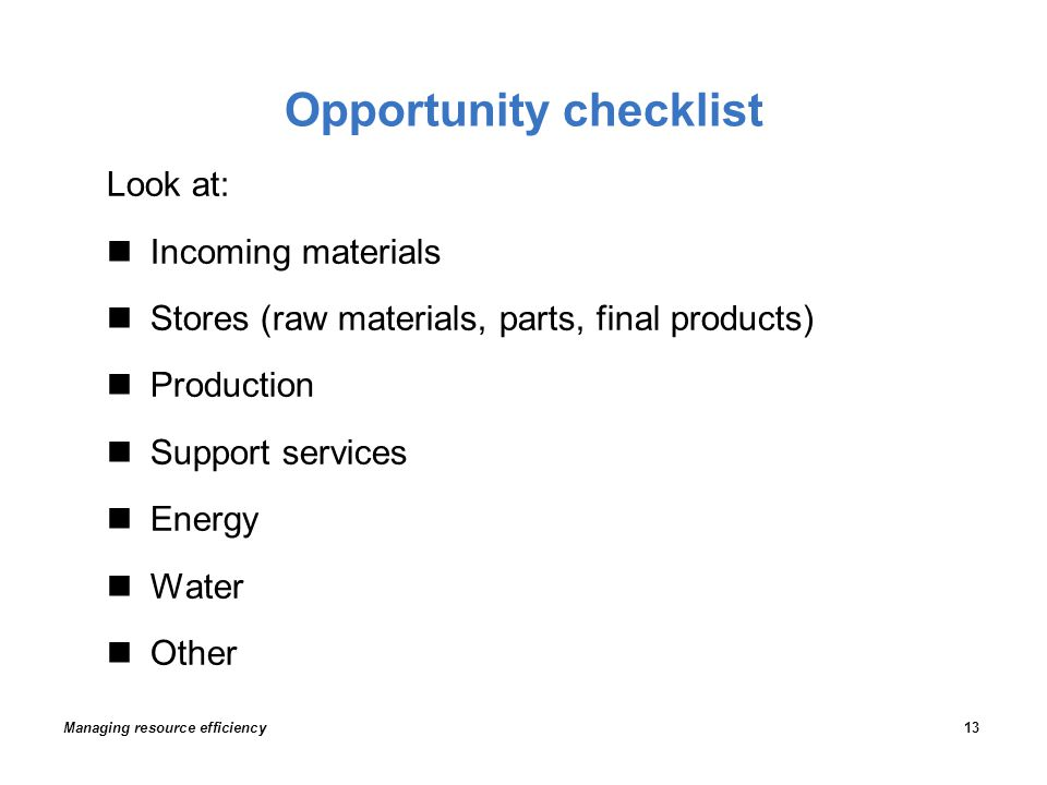 Opportunity checklist Look at: Incoming materials Stores (raw materials, parts, final products) Production Support services Energy Water Other Managing resource efficiency13