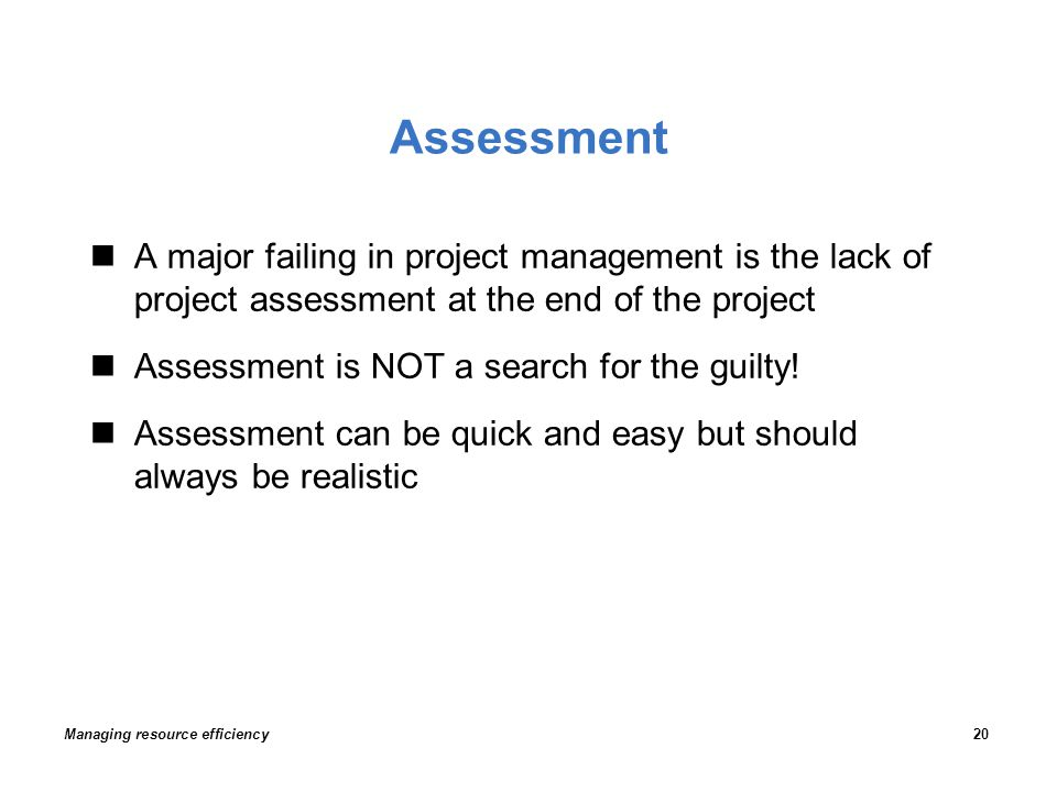 Assessment A major failing in project management is the lack of project assessment at the end of the project Assessment is NOT a search for the guilty.