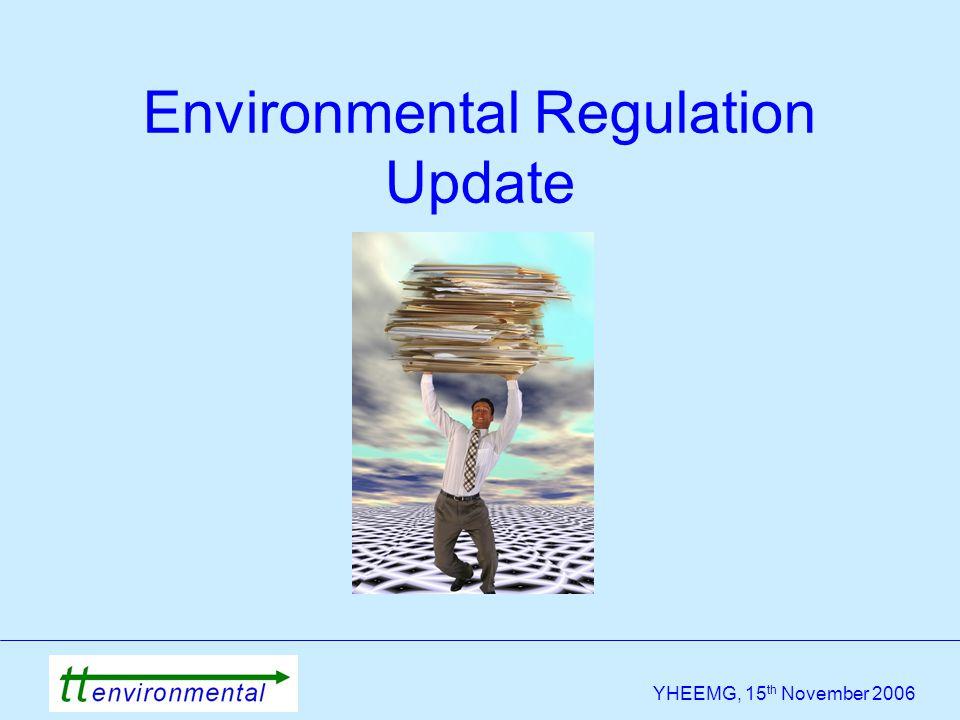 YHEEMG, 15 th November 2006 Environmental Regulation Update