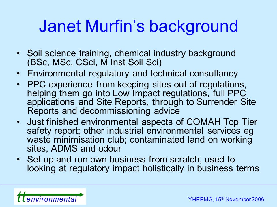 YHEEMG, 15 th November 2006 Janet Murfin's background Soil science training, chemical industry background (BSc, MSc, CSci, M Inst Soil Sci) Environmen